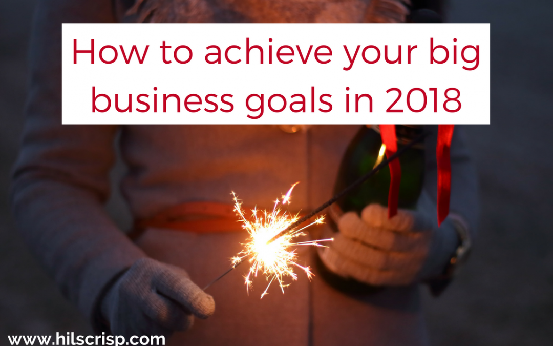 How to achieve your big business goals and dreams in 2018
