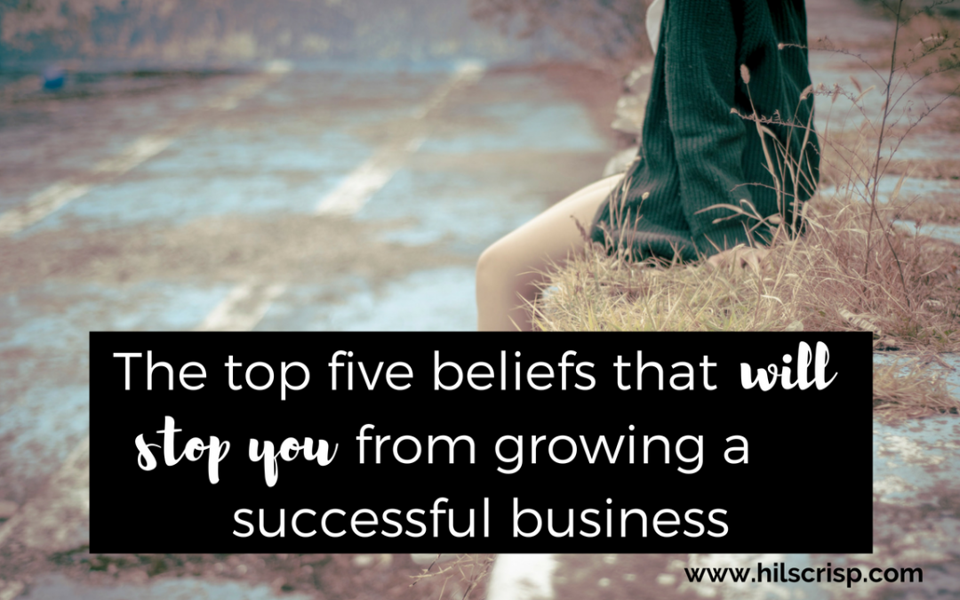 The top 5 beliefs that will stop you from growing your business
