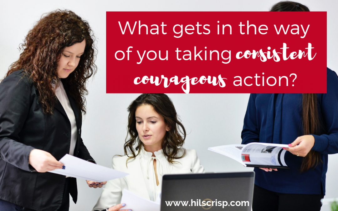 What gets in the way of you taking consistent courageous action